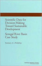 Scientific Data For Decision Making Toward Sustainable Development: Senegal River Basin Case Study: Summary Of A Workshop - Paul F. Uhlir, U.S. National Committee for CODATA, National Research Council, Senegal National Committee for CODATA, Paul F Uhlir Director