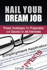 Nail Your Dream Job: Proven Techniques For Preparation and Success in Job Interviews (Job Hunting Guide) - Tiffany Brook