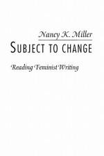 Subject to Change: Reading Feminist Writing - Nancy K. Miller