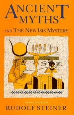 Ancient Myths and the New Isis Mystery: Seven Lectures Given in Dornach 4 to 13 January 1918 and a Lecture Given in Dornach 24 December 1920 - Rudolf Steiner