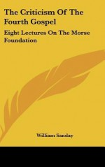 The Criticism of the Fourth Gospel: Eight Lectures on the Morse Foundation - William Sanday