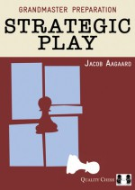 Grandmaster Preparation: Strategic Play - Jacob Aagaard