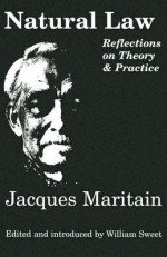 Natural Law: Reflections On Theory & Practice - Jacques Maritain