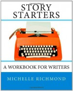 Story Starters: A Workbook for Writers - Michelle Richmond
