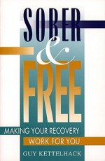 Sober and Free: Making Your Recovery Work for You - Guy Kettelhack