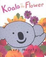 Koala and the Flower - Mary Murphy