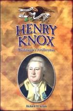 Henry Knox: Washington's Artilleryman - Richard M. Strum