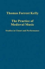 The Practice of Medieval Music: Studies in Chant and Performance - Thomas Forrest Kelly
