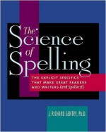The Science of Spelling: The Explicit Specifics That Make Great Readers and Writers (and Spellers!) - J. Richard Gentry
