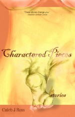 Charactered Pieces - Caleb J. Ross