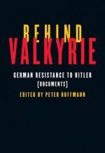 Behind Valkyrie: German Resistance to Hitler, Documents - Peter Hoffmann