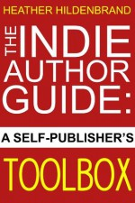 The Indie Author Guide: A Self-Publisher's Toolbox - Heather Hildenbrand