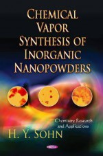 Chemical Vapor Synthesis of Inorganic Nanopowders - Hong Yong Sohn