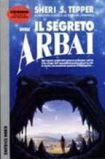 Il segreto degli Arbai - Sheri S. Tepper, Alessandro Zabini, Mick van Houten