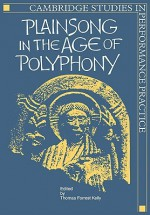 Plainsong in the Age of Polyphony - Thomas Forrest Kelly, Blanche H. Gelfant
