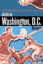 Speaking Ill of the Dead: Jerks in Washington, D.C., History - Emilee Hines