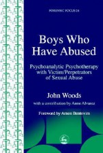 Boys Who Have Abused: Psychoanalytic Psychotherapy with Victim/Perpetrators of Sexual Abuse - John Woods