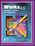 Microsoft Works 4.5: Complete Concepts and Techniques - Gary B. Shelly, Thomas J. Cashman, Kathleen Shelly
