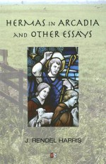 Hermas in Arcadia and Other Essays - J. Rendel Harris