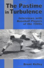 The Pastime in Turbulence: Interviews with Baseball Players of the 1940s - Brent Kelley