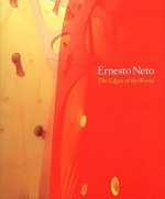 Ernesto Neto: The Edges Of The World - Moacir dos Anjos, Philip Ursprung, Ralph Rugoff