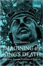 Imagining the King's Death: Figurative Treason, Fantasies of Regicide, 1793-1796 - John Barrell
