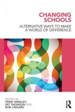 Changing Schools: Alternative Ways to Make a World of Difference - Terry Wrigley, Pat Thomson, Robert Lingard