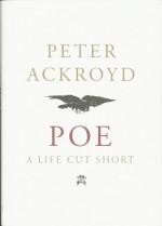 Poe: A Life Cut Short - Peter Ackroyd