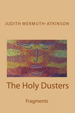 The Holy Dusters: Fragments - Judith Wermuth-Atkinson