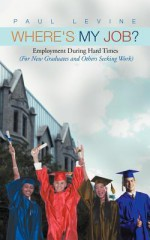 Where's My Job?: Employment During Hard Times (for New Graduates and Others Seeking Work) - Paul Levine
