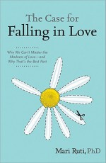The Case for Falling in Love: Why We Can't Master the Madness of Love -- and Why That's the Best Part - Mari Ruti