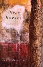 Three Horses: A Novel - Erri De Luca, Michael F. Moore