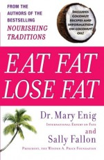 Eat Fat, Lose Fat: The Healthy Alternative to Trans Fats - Sally Fallon, Mary Enig