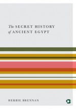 The Secret History of Ancient Egypt: Electricity, Sonics and the Disappearance of an Advanced Civilisation - Herbie Brennan