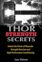 Thor Strength Secrets: Unlock the Power of Muscular Strength Exercises and High Performance Conditioning - Lee Driver