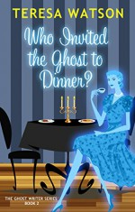 Who Invited the Ghost to Dinner: A Ghost Writer Mystery - Teresa McClain-Watson