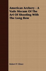 American Archery - A Vade Mecum of the Art of Shooting with the Long Bow - Robert Elmer