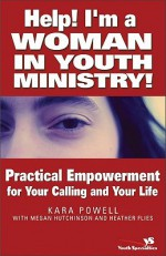 Help! I'm a Woman in Youth Ministry!: Practical Empowerment for Your Calling and Your Life (Youth Specialties) - Kara Powell, Heather Flies, Megan Hutchinson