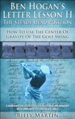 Ben Hogan's Letter Lesson H - The Steady Head: How To Use The Center Of Gravity Of The Golf Swing (Ben Hogan's Letter Lessons Book 2) - Billy Martin