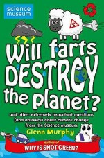 Will Farts Destroy the Planet? and Other Extremely Important Questions (and Answers) about Climate Change from the Science Museum - Glenn Murphy