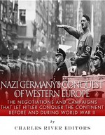 Nazi Germany's Conquest of Western Europe: The Negotiations and Campaigns that Let Hitler Conquer the Continent Before and During World War II - Charles River Editors