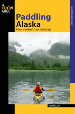 Paddling Alaska: A Guide to the State's Classic Paddling Trips - Dan Maclean