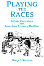 Playing the Races: Ethnic Caricature and American Literary Realism - Henry B. Wonham
