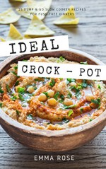 Ideal Crock - Pot: 25 Dump & Go Slow Cooker Recipes For Fuss-Free Dinners - Emma Rose