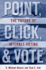Point, Click and Vote: The Future of Internet Voting - Thad E. Hall