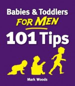 Babies & Toddlers for Men: 101 Tips - Mark Woods