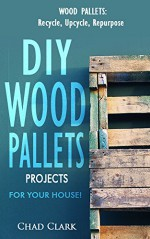 Wood Pallets: Recycle, Upcycle, Repurpose. DIY Wood Pallets Projects For Your House!: DIY projects, DIY household hacks, DIY projects for your home and everyday life) - Chad CLark