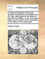 A critical examination of the Holy Gospels according to St. Matthew and St. Luke, with regard to the history of the birth and infancy of our Lord Jesus Christ. By the author of the Vindication of the history of the Septuagint. - Charles Hayes