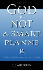 God Is Not a Smart Planner - D. David Morin