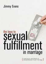 The Keys to Sexual Fulfillment in Marriage: Creating an Atmosphere of Sexual Pleasure in Your Marriage - Jimmy Evans